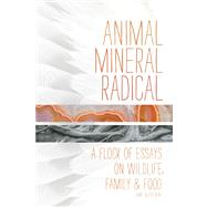 Animal, Mineral, Radical Essays on Wildlife, Family, and Food by Loren, BK, 9781619020733