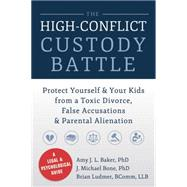 The High-Conflict Custody Battle: Protect Yourself & Your Kids from a Toxic Divorce, False Accusations & Parental Alienation by Baker, Amy J. L., Ph.D.; Bone, J. Michael, Ph.d.; Ludmer, Brian, 9781626250734