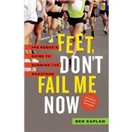 Feet Don't Fail Me Now : The Rogue's Guide to Running the Marathon by Kaplan, Ben, 9781771000734