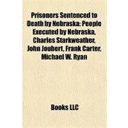 Prisoners Sentenced to Death by Nebrask : People Executed by Nebraska, Charles Starkweather, John Joubert, Frank Carter, Michael W. Ryan by , 9781158020737