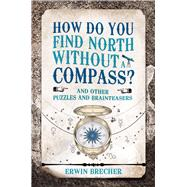 How Do You Find North Without a Compass? by Brecher, Erwin, 9781787390737