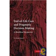 End-of-Life Care and Pragmatic Decision Making: A Bioethical Perspective by D. Micah Hester, 9780521130738