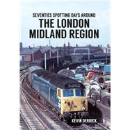 Seventies Spotting Days Around the London Midland Region by Derrick, Kevin, 9781445660738