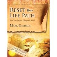 Reset Your Life Path: Find Your Purpose, Change the World by Gelhaus, Mark, 9781634130738