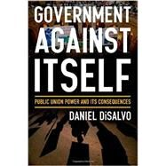 Government against Itself Public Union Power and Its Consequences by DiSalvo, Daniel, 9780199990740