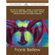 The Art of Amusing: Being a Collection of Graceful Arts, Merry Games, Odd Tricks, Curious Puzzles, and New Charades by Bellew, Frank, 9781486440740