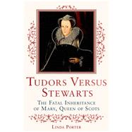 Tudors Versus Stewarts The Fatal Inheritance of Mary, Queen of Scots by Porter, Linda, 9780312590741