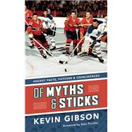 Of Myths and Sticks Hockey Facts, Fictions and Coincidences by Gibson, Kevin ; Fischler, Stan, 9781771620741