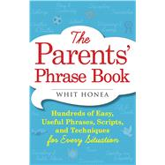 The Parents' Phrase Book: Hundreds of Easy, Useful Phrases, Scripts, and Techniques for Every Situation by Honea, Whit, 9781440570742