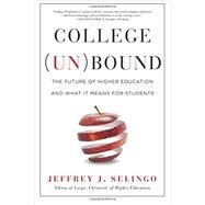 College (Un)bound: The Future of Higher Education and What It Means for Students by Selingo, Jeffrey J., 9781477800744