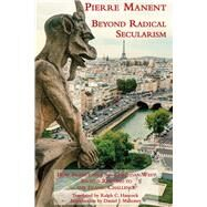 Beyond Radical Secularism by Manent, Pierre; Hancock, Ralph C.; Mahoney, Daniel J., 9781587310744