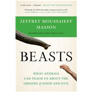 Beasts What Animals Can Teach Us About the Origins of Good and Evil by Masson, Jeffrey Moussaieff, 9781620400746