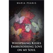 Whispering Kisses Embroidering Love on My Soul by Psanis, Maria, 9781504970747