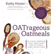 OATrageous Oatmeals Delicious & Surprising Plant-Based Dishes From This Humble, Heart-Healthy Grain by Hester, Kathy, 9781624140747