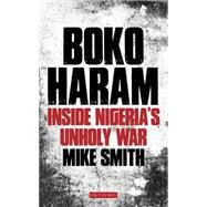 Boko Haram: Inside Nigeria�s Unholy War by Smith, Mike, 9781784530747