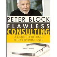 Flawless Consulting : A Guide to Getting Your Expertise Used by Block, Peter, 9780470620748