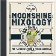 Moonshine Mixology 60 Recipes for Flavoring Spirits & Making Cocktails by Straub, Cory, 9781454920748