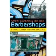 Street Dreams and Hip Hop Barbershops : Global Fantasy in Urban Tanzania by Weiss, Brad, 9780253220752