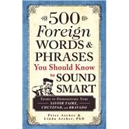 500 Foreign Words & Phrases You Should Know to Sound Smart: Terms to Demonstrate Your Savoir Faire, Chutzpah, and Bravado by Archer, Peter; Archer, Linda, Ph.D., 9781440540752