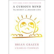 A Curious Mind The Secret to a Bigger Life by Grazer, Brian; Fishman, Charles, 9781476730752