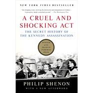 A Cruel and Shocking Act The Secret History of the Kennedy Assassination by Shenon, Philip, 9781250060754