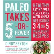 Paleo Takes 5 - Or Fewer Healthy Eating was Never Easier with These Delicious 3, 4 and 5 Ingredient Recipes by Sexton, Cindy; Wolf, Robb; Lalonde, Mat, 9781624140754