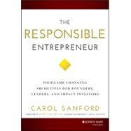 The Responsible Entrepreneur: Four Game-changing Archetypes for Founders, Leaders, and Impact Investors by Sanford, Carol, 9781118910757