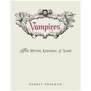 Vampires: The Myths, Legends, & Lore by Sherman, Aubrey, 9781440580765