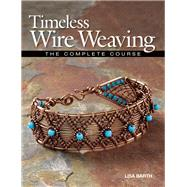 Timeless Wire Weaving The Complete Course by Barth, Lisa, 9781627000765
