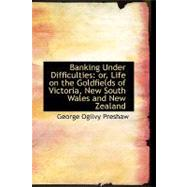 Banking under Difficulties : Or, Life on the Goldfields of Victoria, New South Wales and New Zealand by Preshaw, George Ogilvy, 9780554760766
