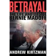 Betrayal : The Life and Lies of Bernie Madoff by Kirtzman, Andrew, 9780061870767