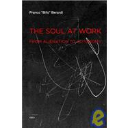 The Soul at Work: From Alienation to Autonomy by Berardi, Franco, 9781584350767