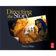Directing the Story : Professional Storytelling and Storyboarding Techniques for Live Action and Animation by Glebas; Francis, 9780240810768