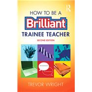 How to be a Brilliant Trainee Teacher by Wright; Trevor, 9781138900769