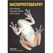 Macrophotography Create Larger-Than-Life Photographs of Nature's Smallest Subjects by Quinn, Dennis, 9781682030769