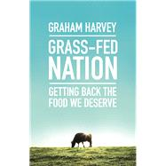 Grass-Fed Nation Getting Back the Food We Deserve by Harvey, Graham, 9781785780769