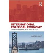 International Political Economy: The Business of War and Peace by Nolt, James H., 9780415700771