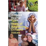 The Voice of Witness Reader Ten Years of Amplifying Unheard Voices by Eggers, Dave, 9781940450773