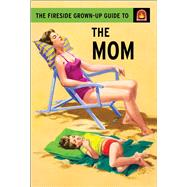 The Fireside Grown-up Guide to the Mom by Hazeley, Jason; Morris, Joel, 9781501150777
