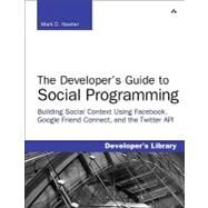 Developer's Guide to Social Programming Building Social Context Using Facebook, Google Friend Connect, and the Twitter API, The by Hawker, Mark D., 9780321680778
