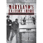 Murder on Maryland's Eastern Shore : Race, Politics and the Case of Orphan Jones by Moore, Joseph E., 9781596290778