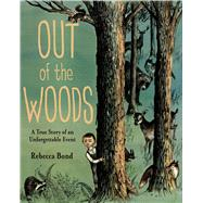 Out of the Woods A True Story of an Unforgettable Event by Bond, Rebecca, 9780374380779