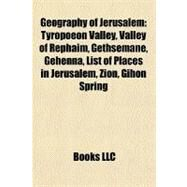 Geography of Jerusalem : Tyropoeon Valley, Valley of Rephaim, Gethsemane, Gehenna, List of Places in Jerusalem, Zion, Gihon Spring by , 9781156480779