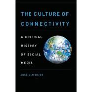 The Culture of Connectivity A Critical History of Social Media by van Dijck, Jose, 9780199970780