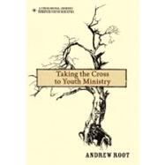 Taking the Cross to Youth Ministry by Root, Andrew, 9780310670780