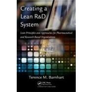 Creating a Lean R and D System : Lean Principles and Appoaches for Pharmaceutical and Research-Based Organizations by Barnhart; Terence M., 9781439800782