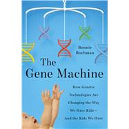 The Gene Machine How Genetic Technologies Are Changing the Way We Have Kids--and the Kids We Have by Rochman, Bonnie, 9780374160784