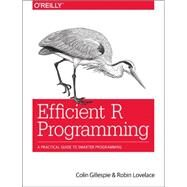 Efficient R Programming by Gillespie, Colin; Lovelace, Robin, 9781491950784