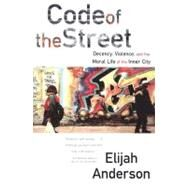 Code of the Street: Decency, Violence, and the Moral Life of the Inner City by ANDERSON,ELIJAH, 9780393320787