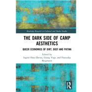 The Dark Side of Camp Aesthetics: Queer Economies of Dirt, Dust and Patina by Hotz-Davies; Ingrid, 9780415790789